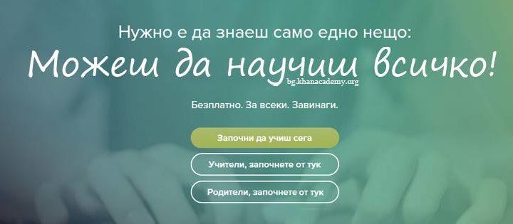 Khan Academy вече е достъпен и на български език. Благодарение на проект за превеждането на сайта тестовата версия вече е факт. Khan Academy e образователна организация с нестопанска цел, която предлага над 6000 видео урока с упражнения към тях, вградени в учебна социална мрежа.Уроците обхващат учебните предмети от 1-ви до 12-ти клас, модули от висшето образование и от общокултурен характер.